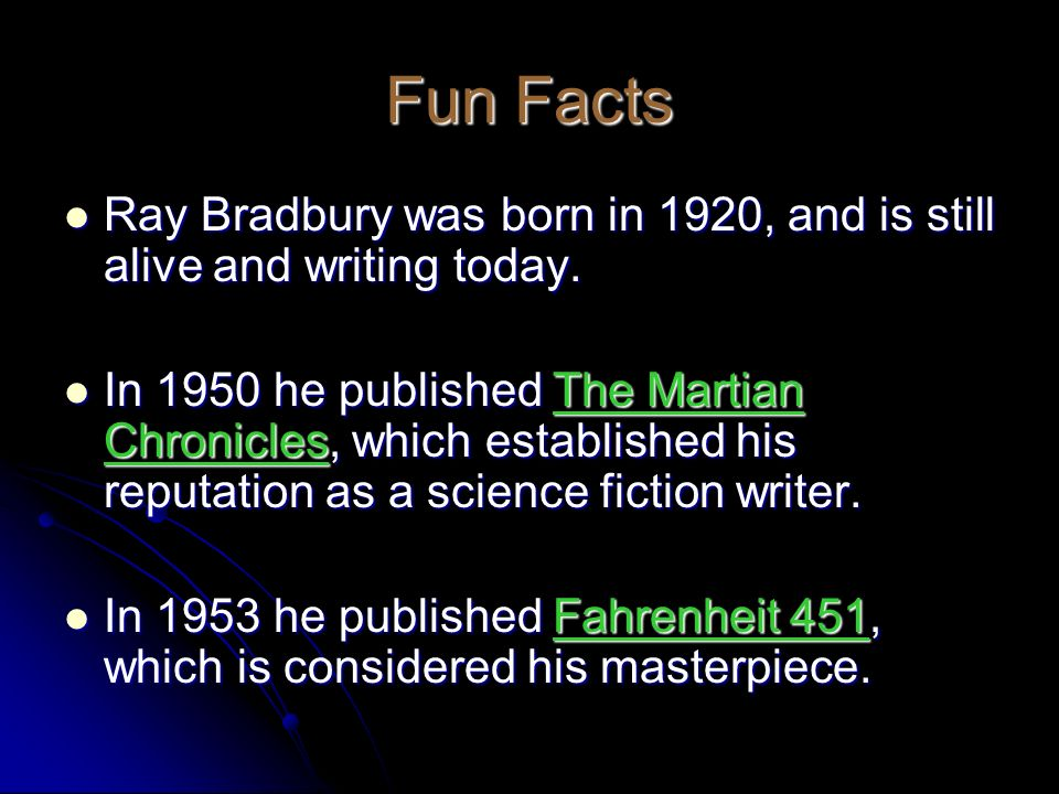 Fun Facts Ray Bradbury was born in 1920, and is still alive and writing today.