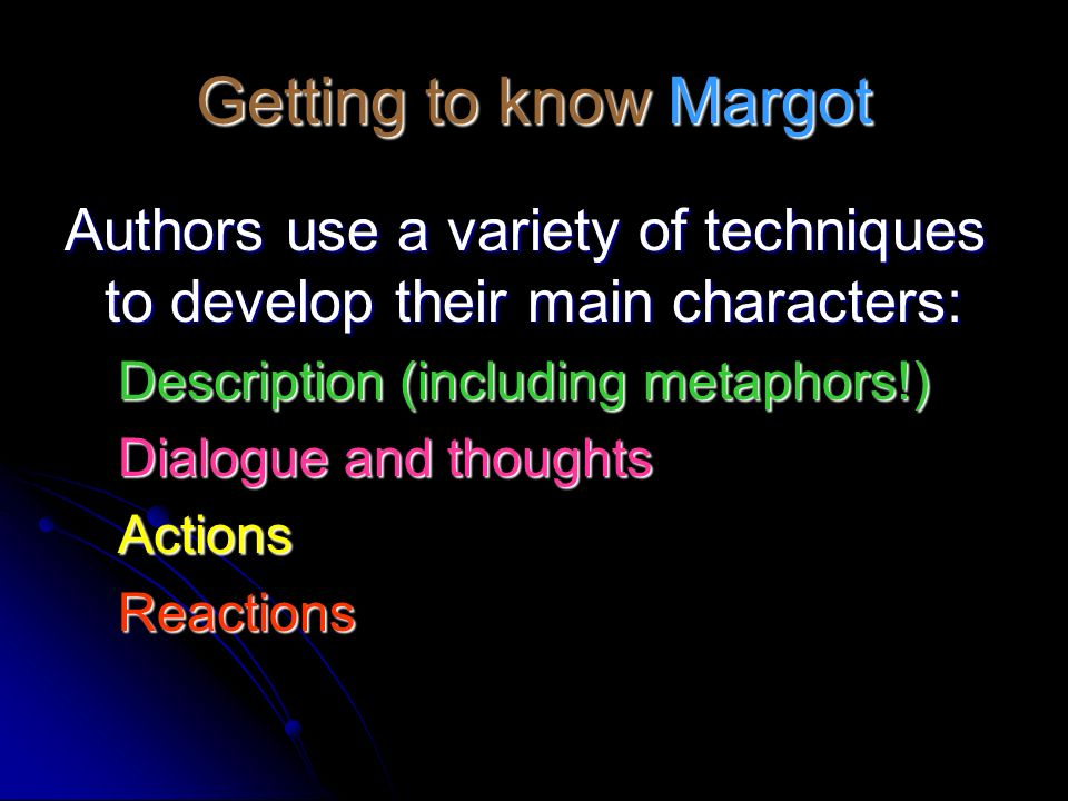 Getting to know Margot Authors use a variety of techniques to develop their main characters: Description (including metaphors!)