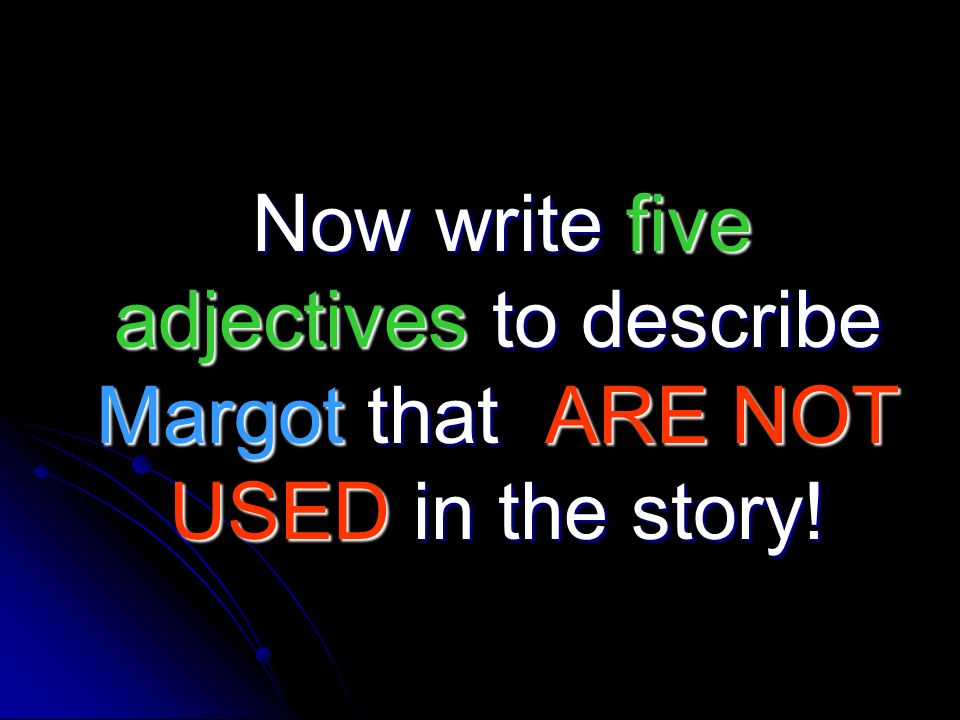 Now write five adjectives to describe Margot that ARE NOT USED in the story!
