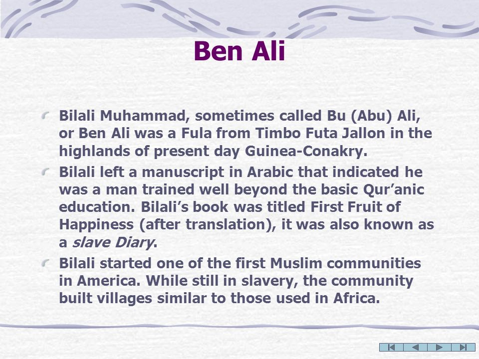 Ben Ali Bilali Muhammad, sometimes called Bu (Abu) Ali, or Ben Ali was a Fula from Timbo Futa Jallon in the highlands of present day Guinea-Conakry.