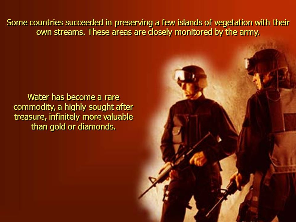 Some countries succeeded in preserving a few islands of vegetation with their own streams. These areas are closely monitored by the army.