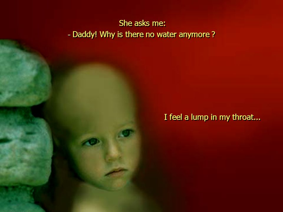 - Daddy! Why is there no water anymore