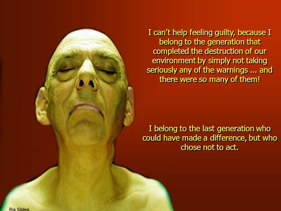 I can't help feeling guilty, because I belong to the generation that completed the destruction of our environment by simply not taking seriously any of the warnings ... and there were so many of them!