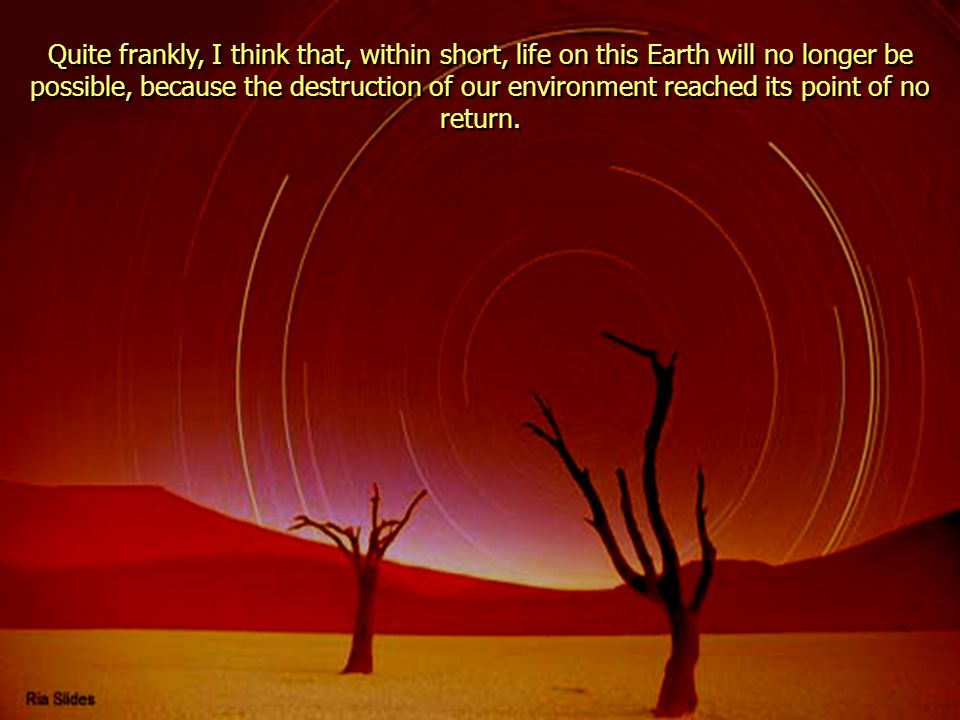 Quite frankly, I think that, within short, life on this Earth will no longer be possible, because the destruction of our environment reached its point of no return.