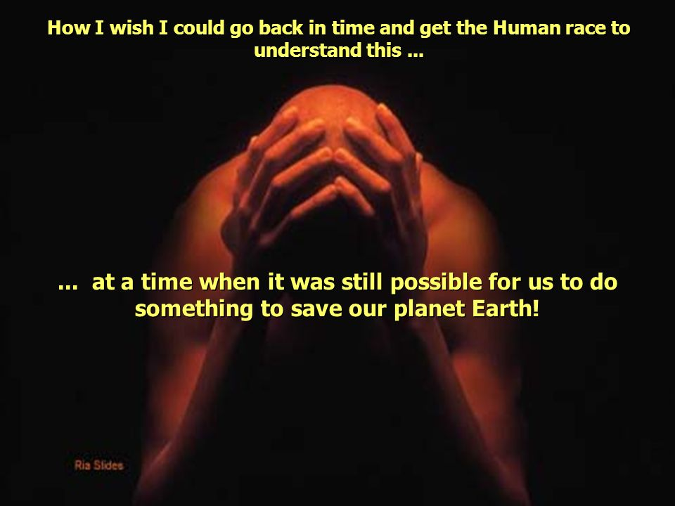 How I wish I could go back in time and get the Human race to understand this ...