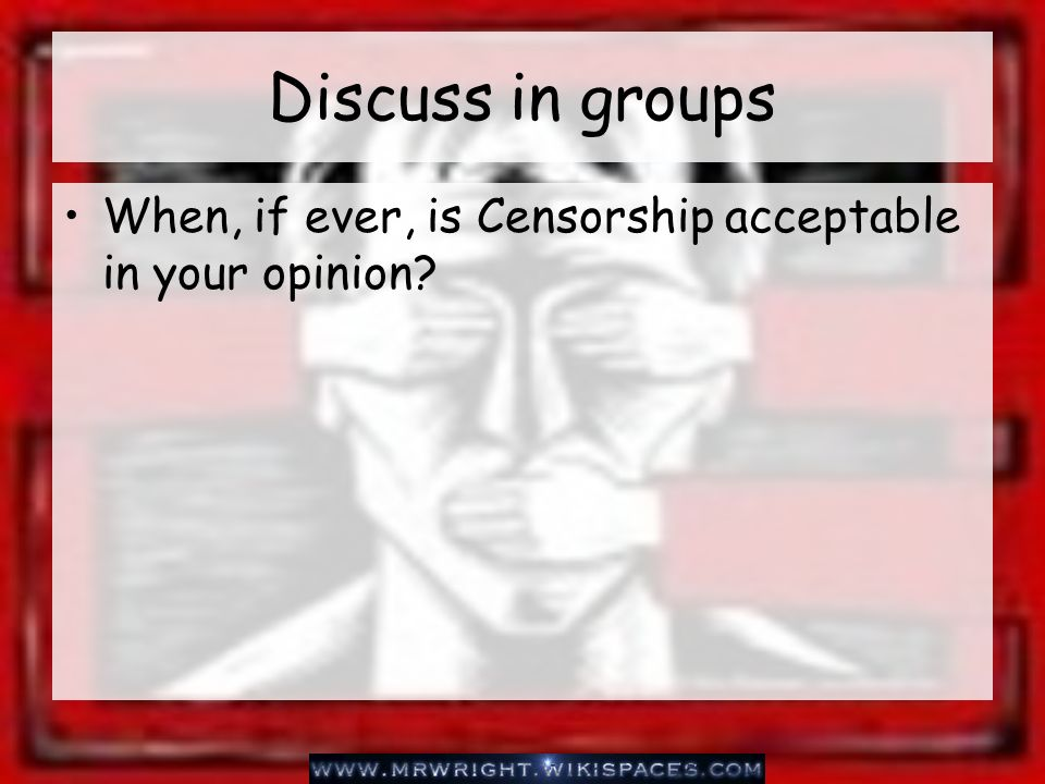 Discuss in groups When, if ever, is Censorship acceptable in your opinion