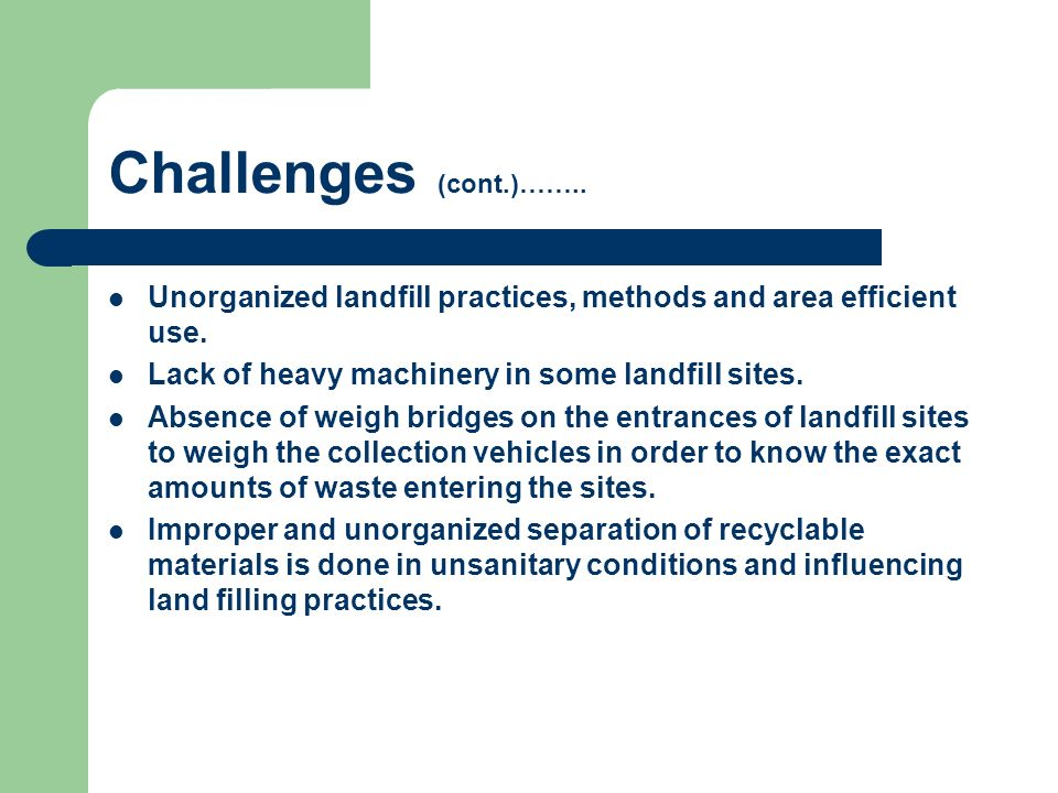 Challenges (cont.)…….. Unorganized landfill practices, methods and area efficient use. Lack of heavy machinery in some landfill sites.