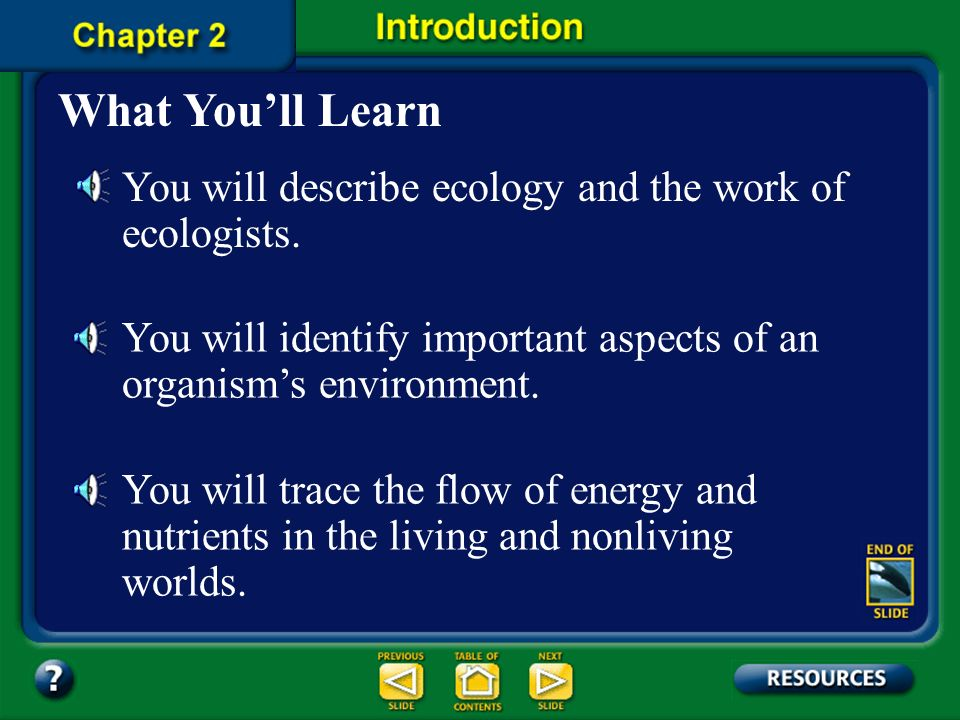 What You'll Learn You will describe ecology and the work of ecologists. You will identify important aspects of an organism's environment.