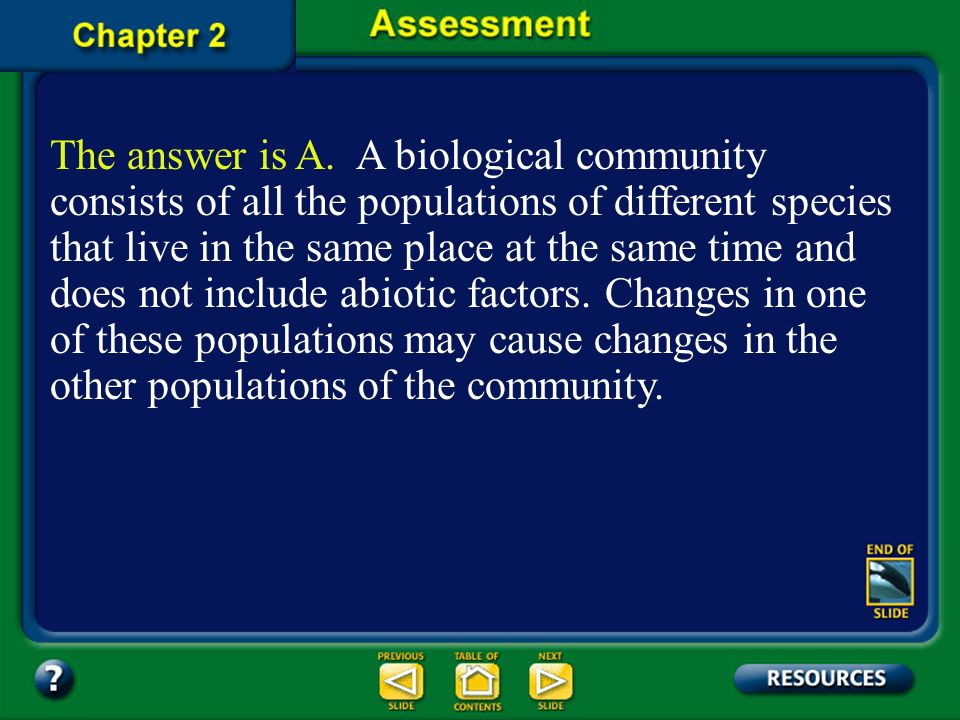 The answer is A. A biological community consists of all the populations of different species that live in the same place at the same time and does not include abiotic factors. Changes in one of these populations may cause changes in the other populations of the community.