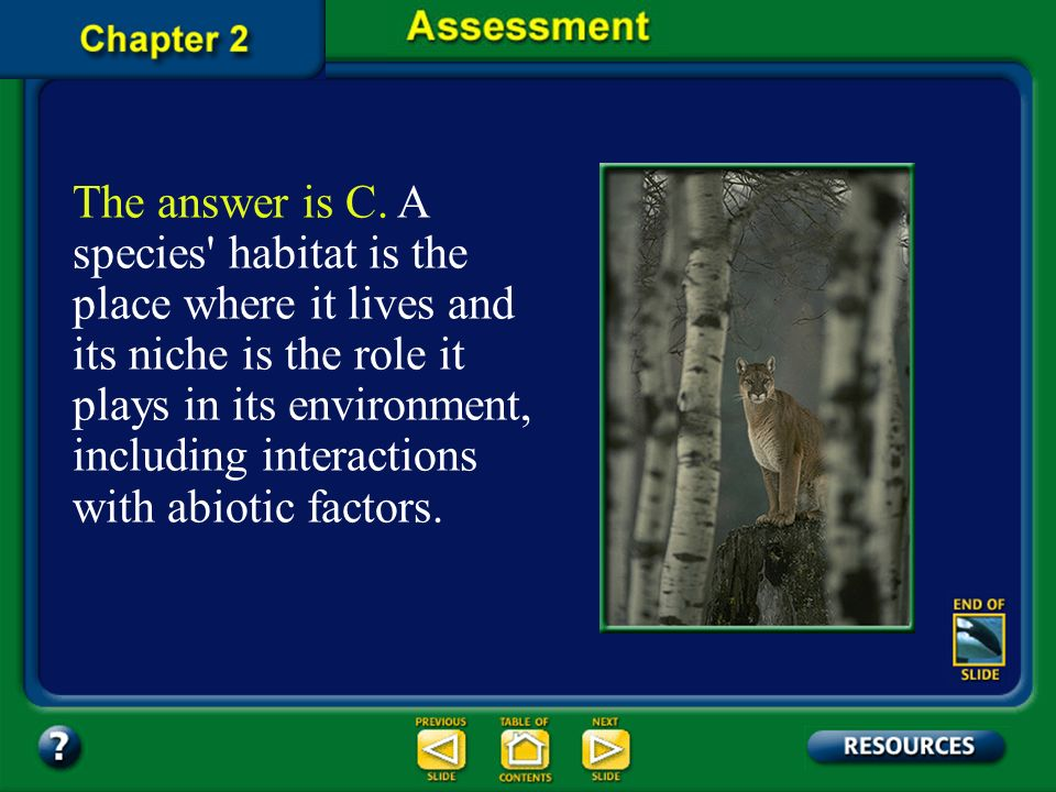 The answer is C. A species habitat is the place where it lives and its niche is the role it plays in its environment, including interactions with abiotic factors.