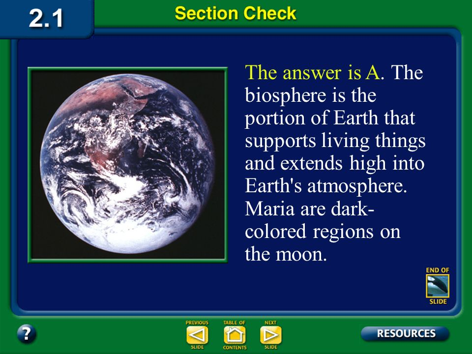 The answer is A. The biosphere is the portion of Earth that supports living things and extends high into Earth s atmosphere. Maria are dark-colored regions on the moon.