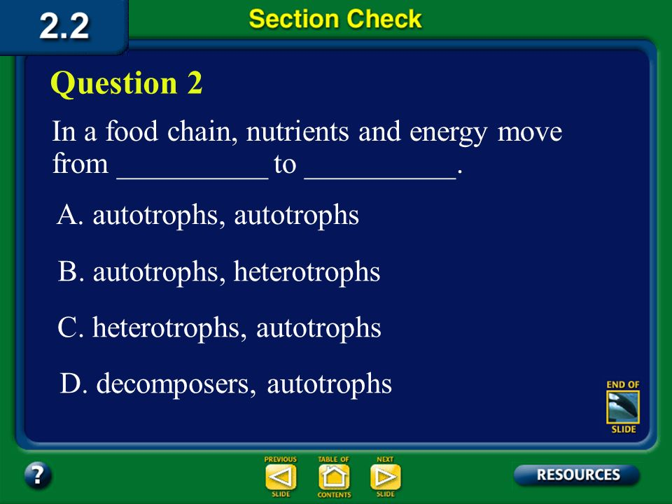 Question 2 In a food chain, nutrients and energy move from __________ to __________. A. autotrophs, autotrophs.