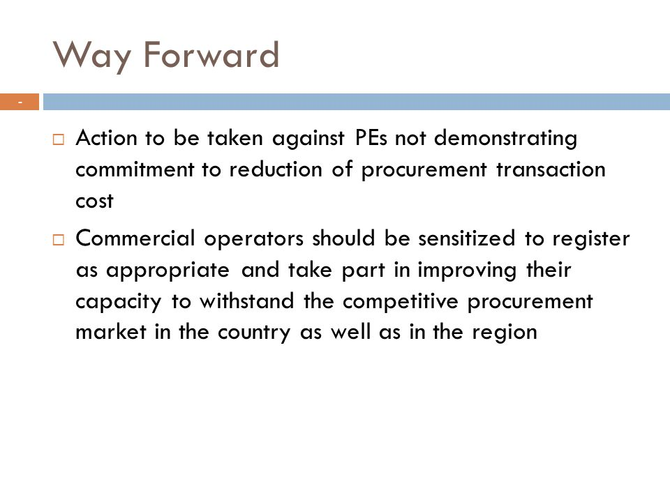 Way Forward Action to be taken against PEs not demonstrating commitment to reduction of procurement transaction cost.