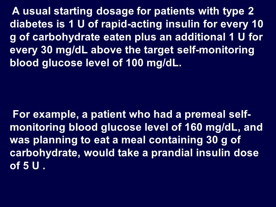A usual starting dosage for patients with type 2 diabetes is 1 U of rapid-acting insulin for every 10 g of carbohydrate eaten plus an additional 1 U for every 30 mg/dL above the target self-monitoring blood glucose level of 100 mg/dL.