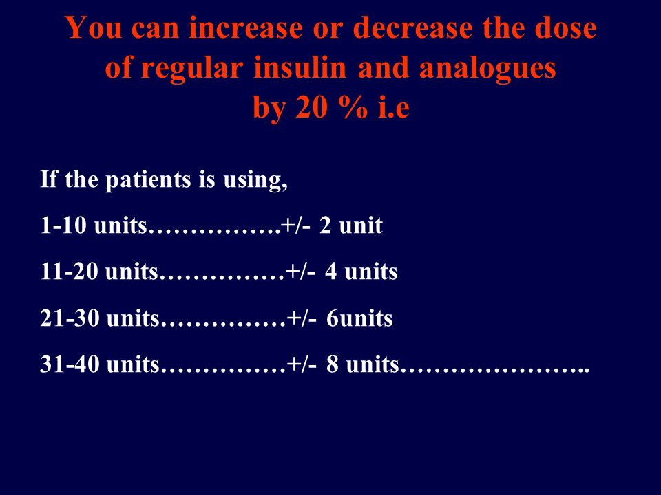 You can increase or decrease the dose of regular insulin and analogues by 20 % i.e