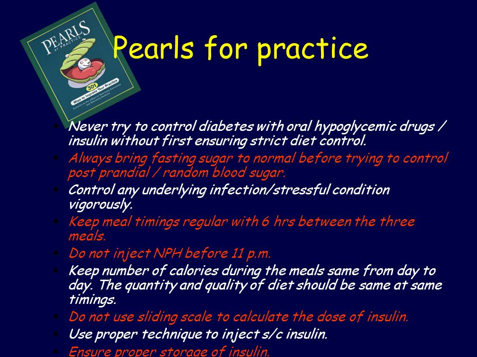 Pearls for practice Never try to control diabetes with oral hypoglycemic drugs / insulin without first ensuring strict diet control.