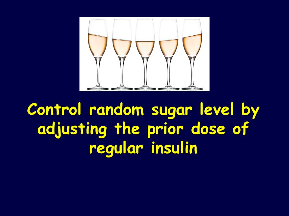 Control random sugar level by adjusting the prior dose of regular insulin