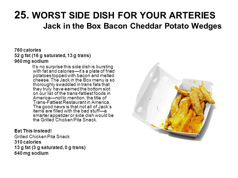 25. WORST SIDE DISH FOR YOUR ARTERIES Jack in the Box Bacon Cheddar Potato Wedges