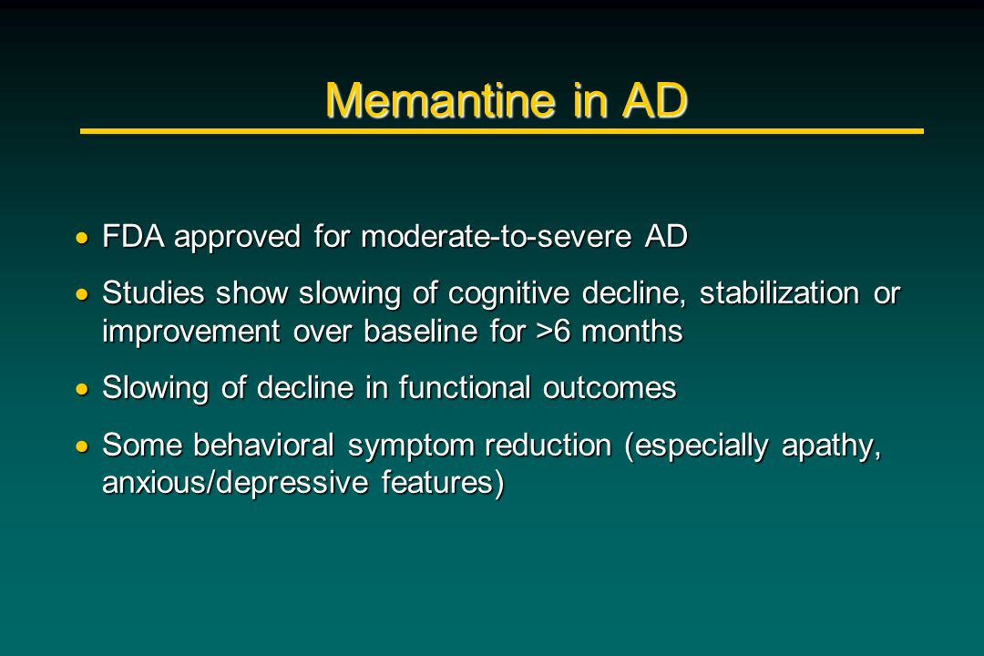 Memantine in AD FDA approved for moderate-to-severe AD
