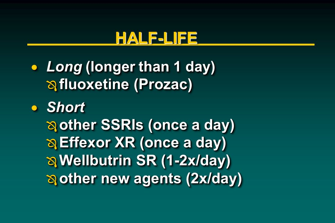 HALF-LIFE fluoxetine (Prozac) other SSRIs (once a day)