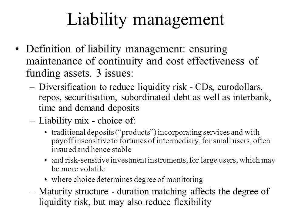 Liability management Definition of liability management: ensuring maintenance of continuity and cost effectiveness of funding assets. 3 issues: