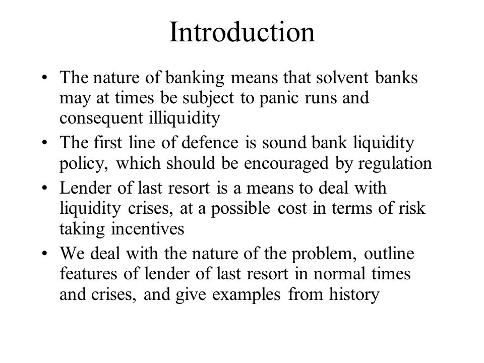 Introduction The nature of banking means that solvent banks may at times be subject to panic runs and consequent illiquidity.