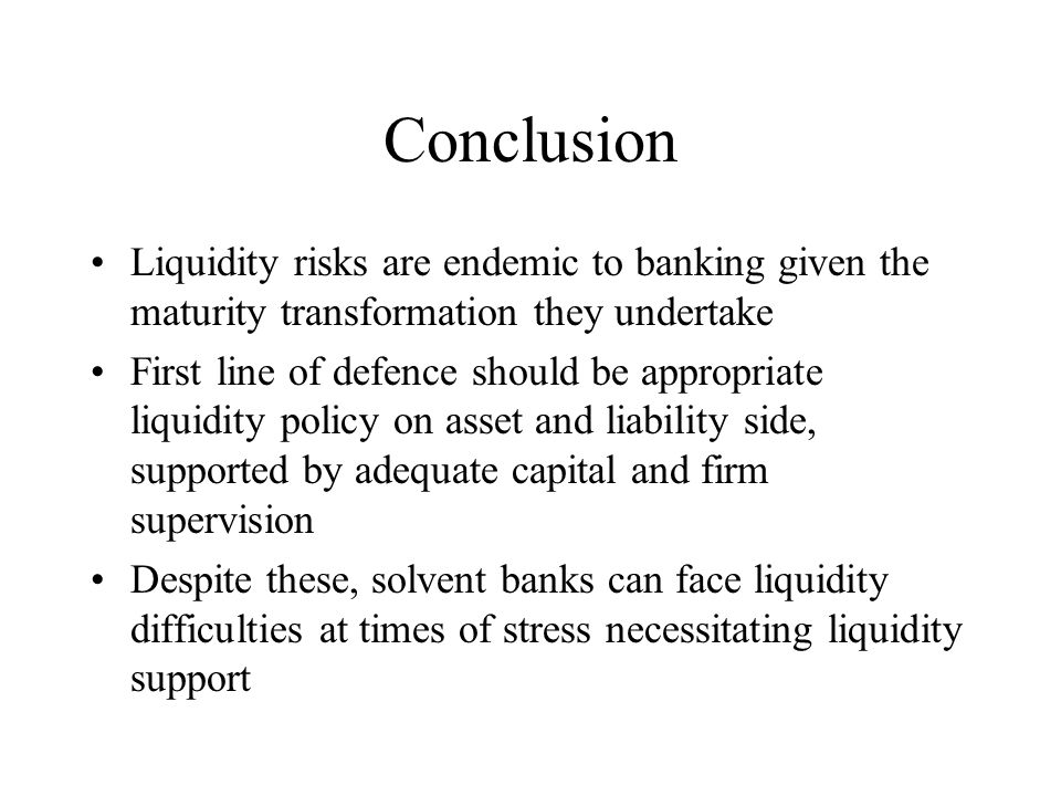 Conclusion Liquidity risks are endemic to banking given the maturity transformation they undertake.