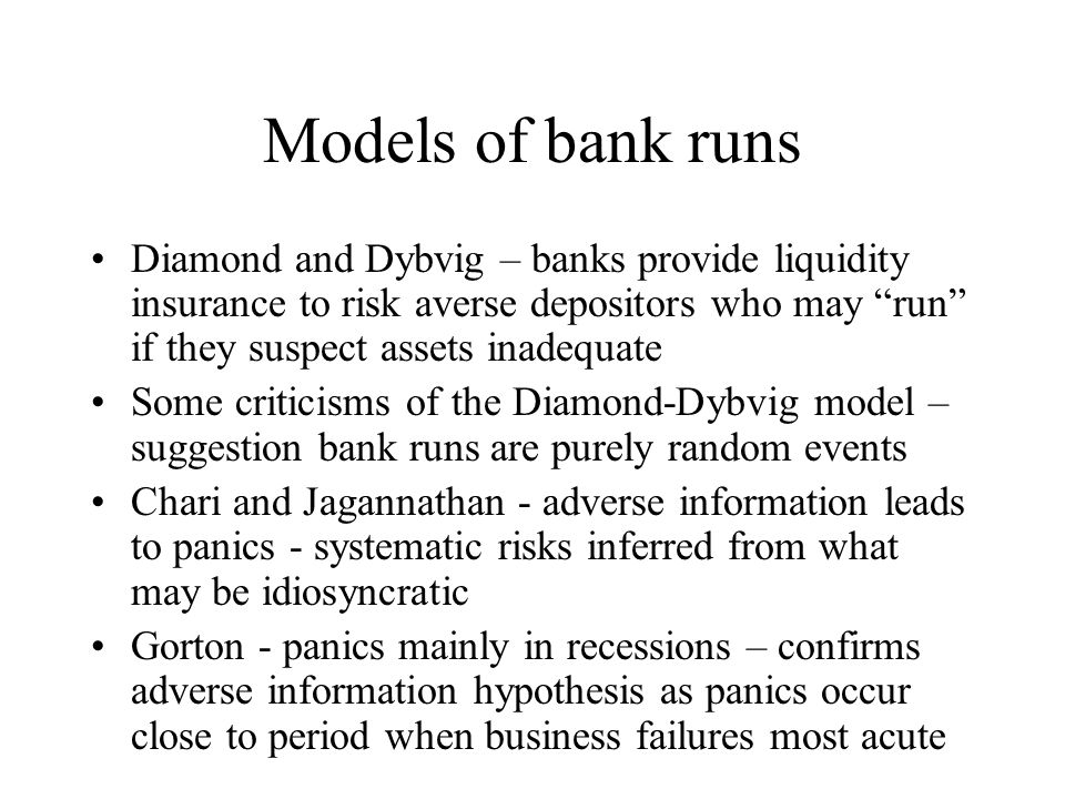 Models of bank runs Diamond and Dybvig – banks provide liquidity insurance to risk averse depositors who may run if they suspect assets inadequate.