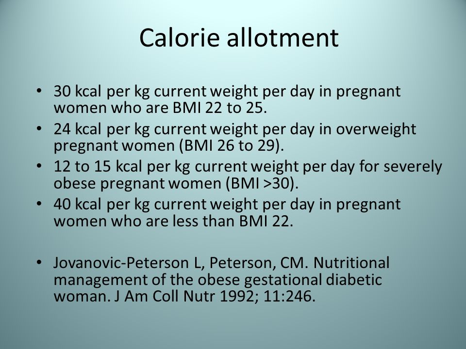 Calorie allotment 30 kcal per kg current weight per day in pregnant women who are BMI 22 to 25.