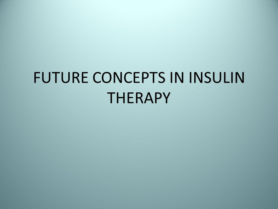 FUTURE CONCEPTS IN INSULIN THERAPY