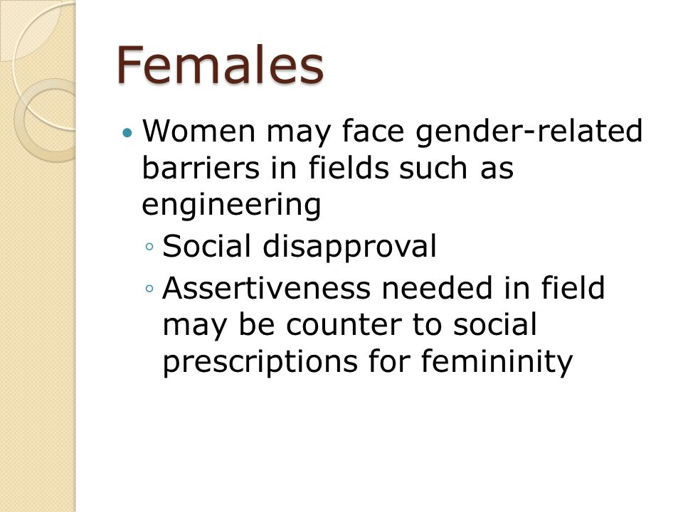 Females Women may face gender-related barriers in fields such as engineering. Social disapproval.