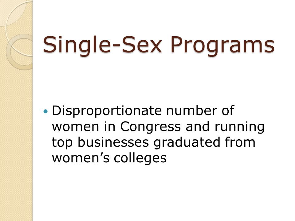 Single-Sex Programs Disproportionate number of women in Congress and running top businesses graduated from women's colleges.