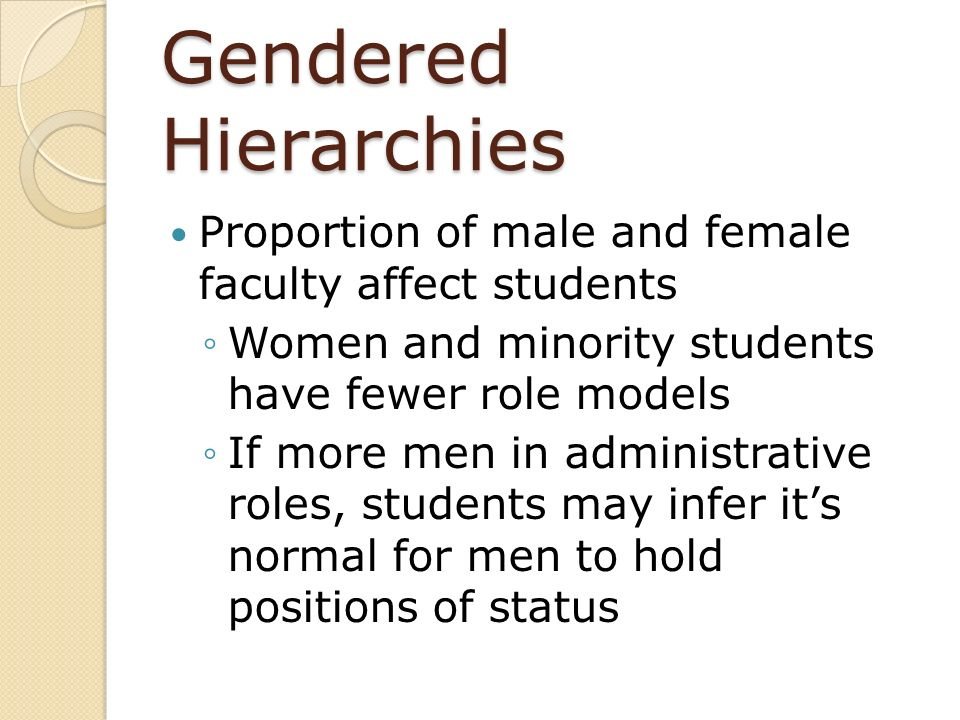 Gendered Hierarchies Proportion of male and female faculty affect students. Women and minority students have fewer role models.