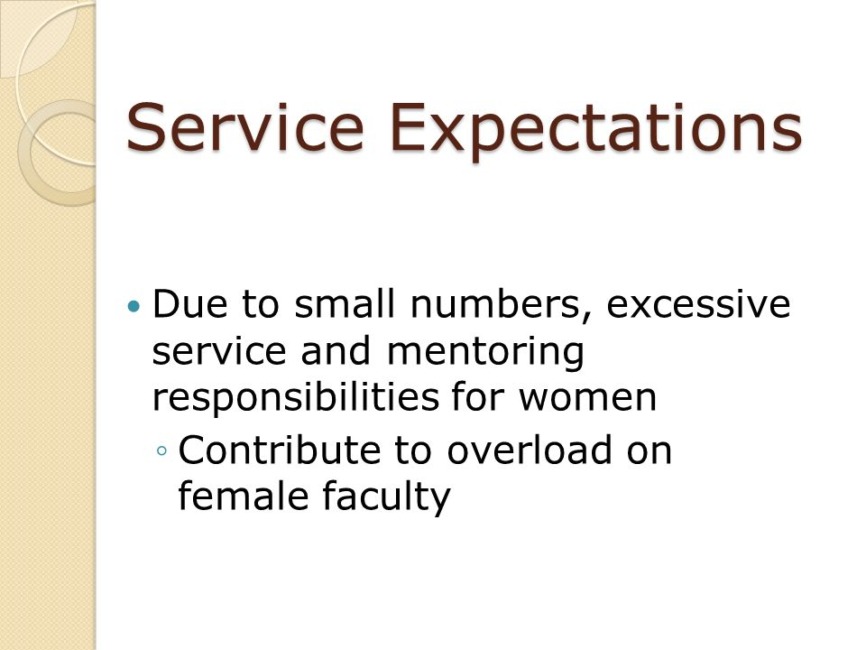 Service Expectations Due to small numbers, excessive service and mentoring responsibilities for women.