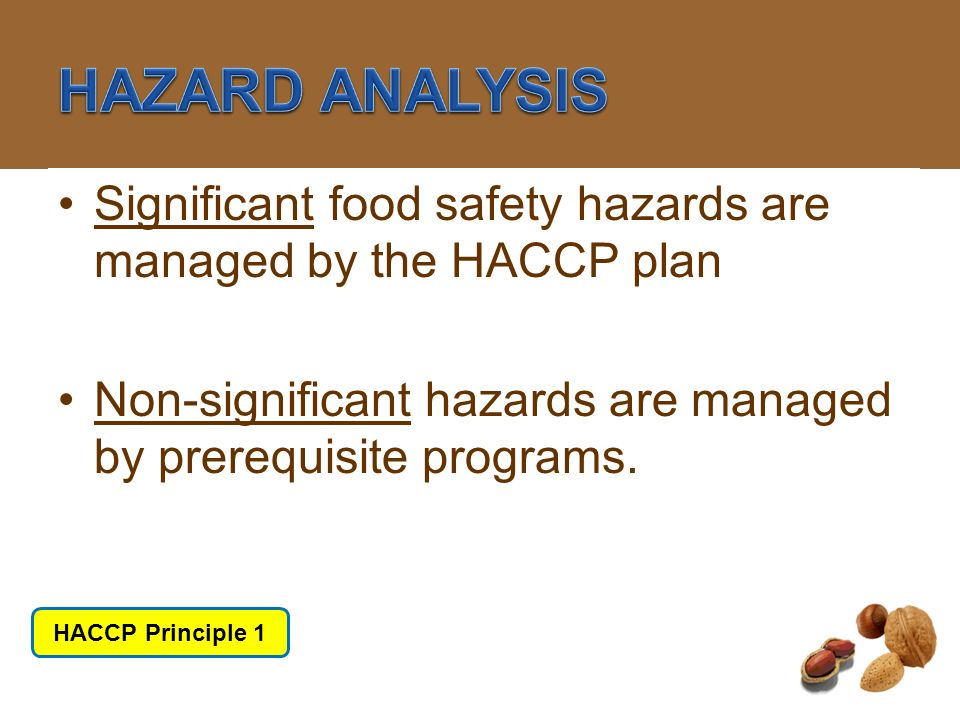 HACCP Principle #1 HAZARD ANALYSIS. Significant food safety hazards are managed by the HACCP plan.