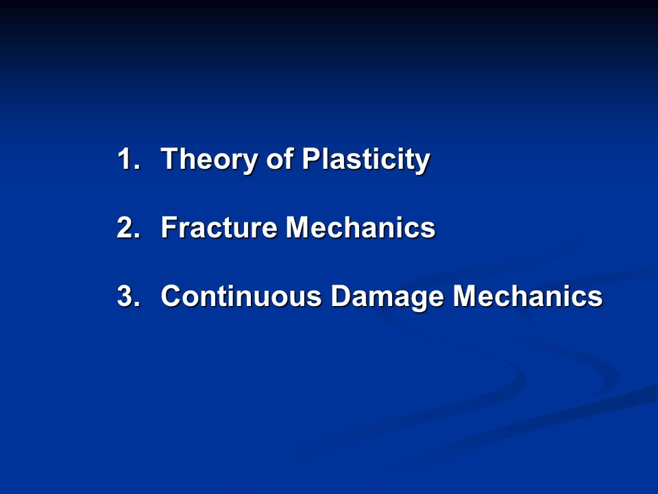 1. Theory of Plasticity 2. Fracture Mechanics 3. Continuous Damage Mechanics