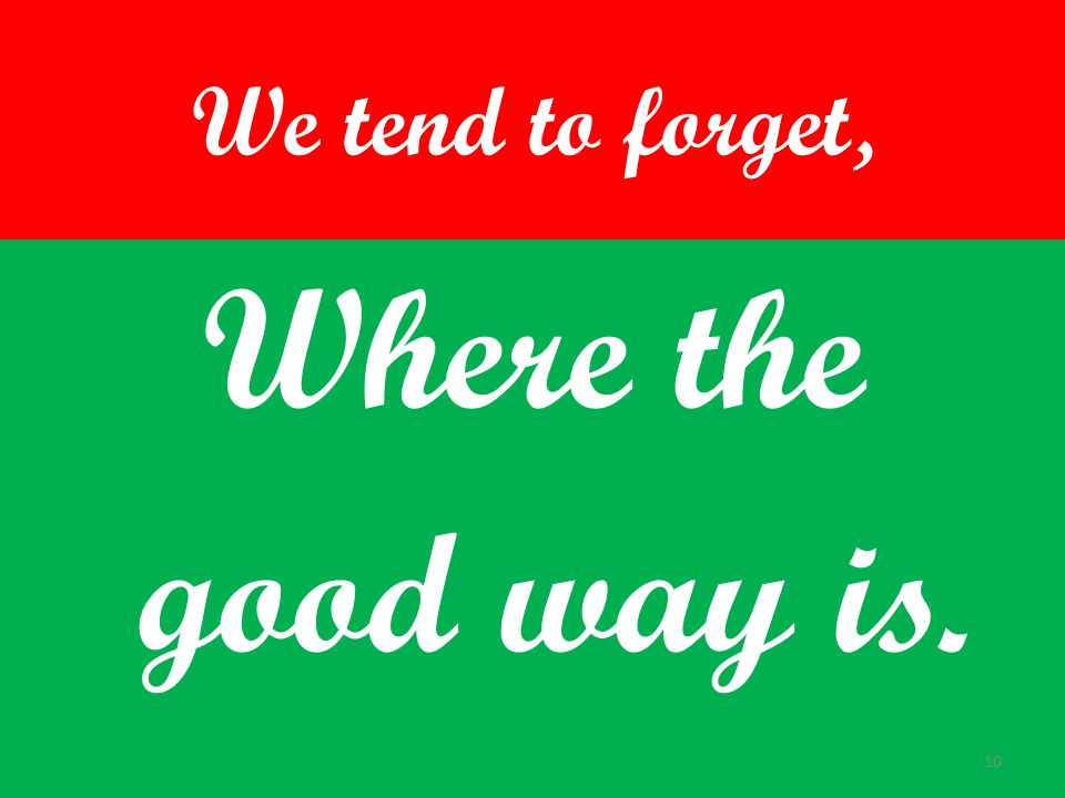 We tend to forget, Where the good way is.