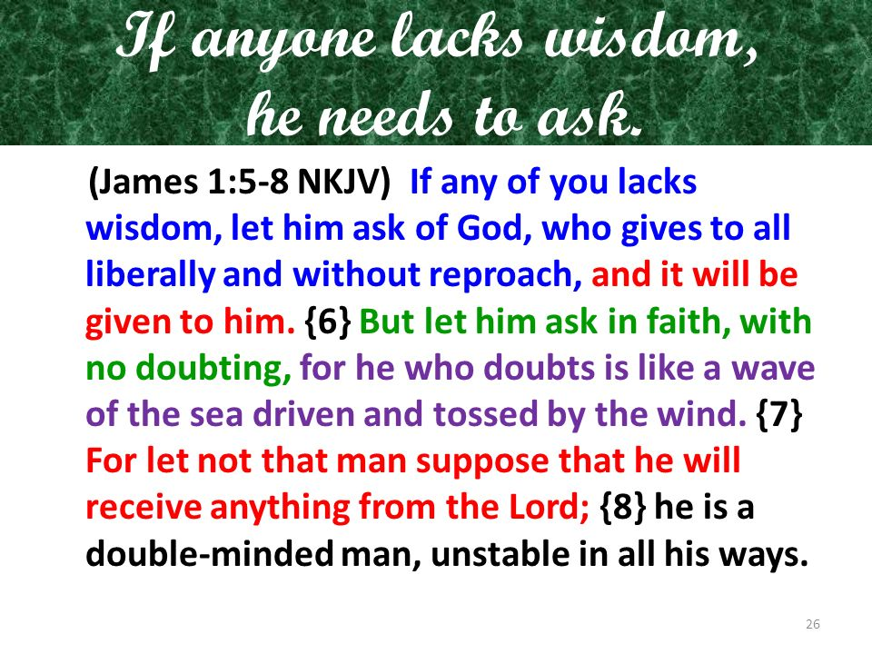 If anyone lacks wisdom, he needs to ask.