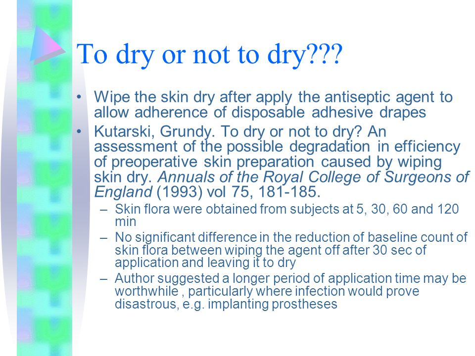 To dry or not to dry Wipe the skin dry after apply the antiseptic agent to allow adherence of disposable adhesive drapes.