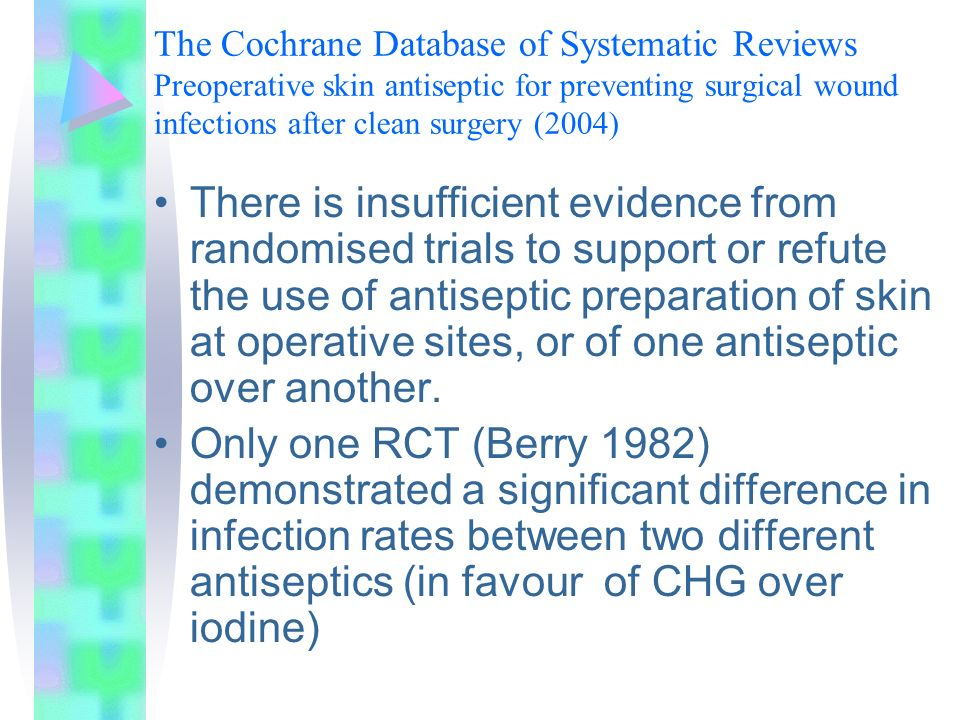 The Cochrane Database of Systematic Reviews Preoperative skin antiseptic for preventing surgical wound infections after clean surgery (2004)