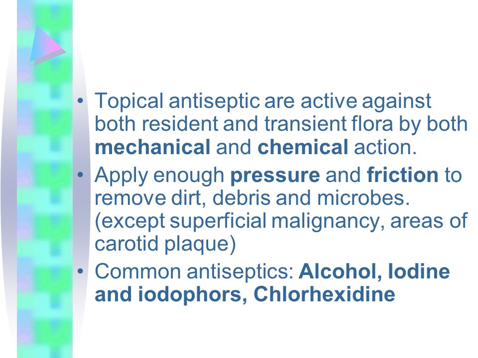 Topical antiseptic are active against both resident and transient flora by both mechanical and chemical action.