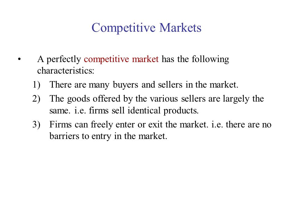 Competitive Markets A perfectly competitive market has the following characteristics: There are many buyers and sellers in the market.