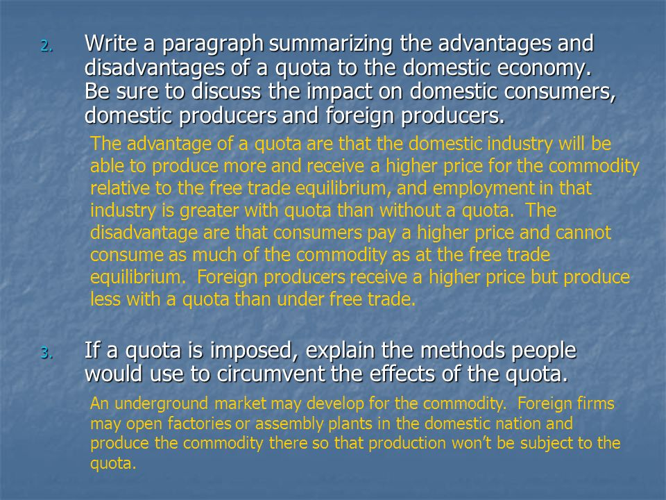 Write a paragraph summarizing the advantages and disadvantages of a quota to the domestic economy. Be sure to discuss the impact on domestic consumers, domestic producers and foreign producers.