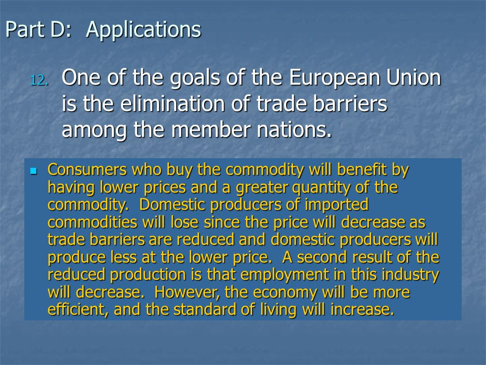 Part D: Applications One of the goals of the European Union is the elimination of trade barriers among the member nations.