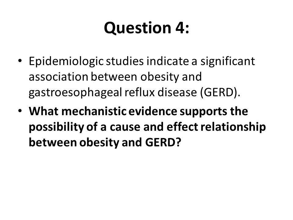 Question 4: Epidemiologic studies indicate a significant association between obesity and gastroesophageal reflux disease (GERD).