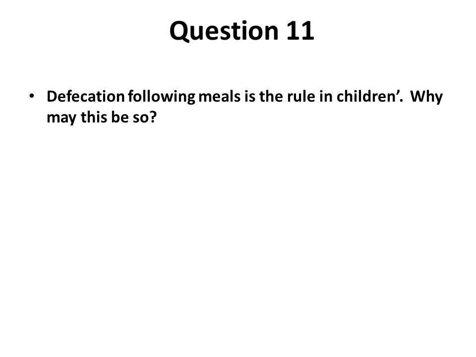 Question 11 Defecation following meals is the rule in children'. Why may this be so