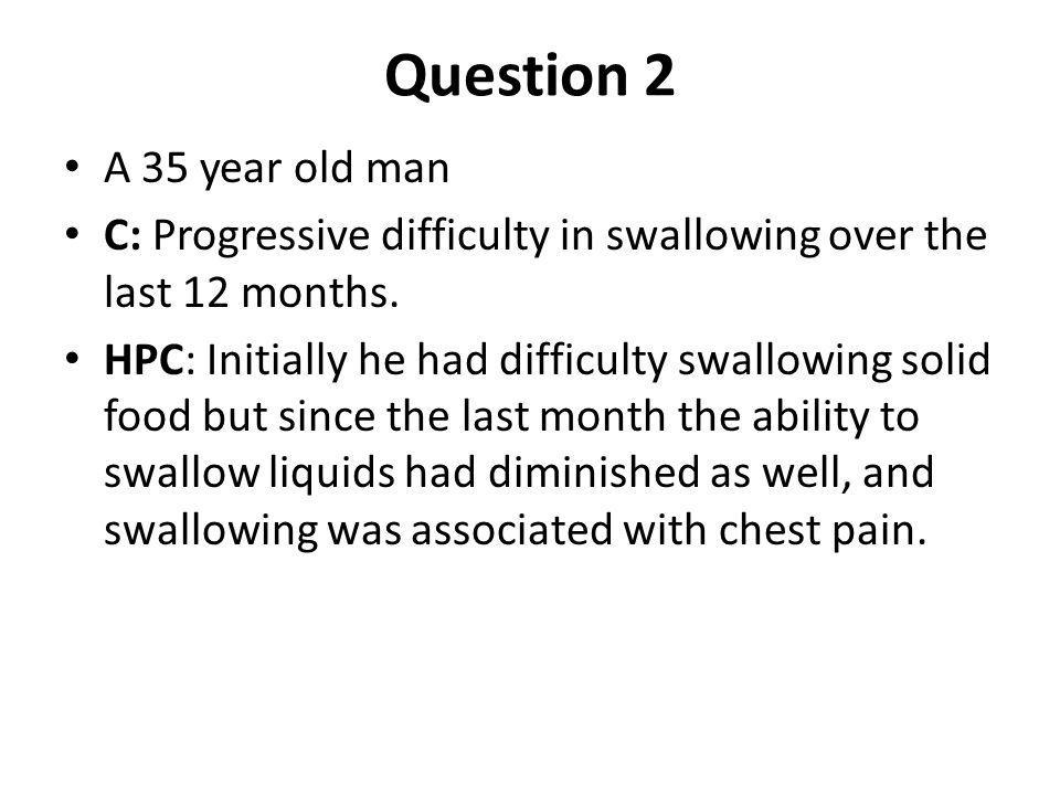 Question 2 A 35 year old man. C: Progressive difficulty in swallowing over the last 12 months.
