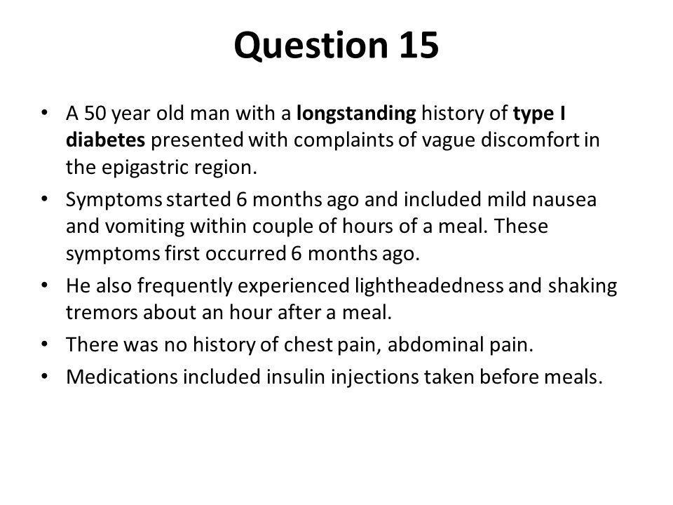 Question 15 A 50 year old man with a longstanding history of type I diabetes presented with complaints of vague discomfort in the epigastric region.