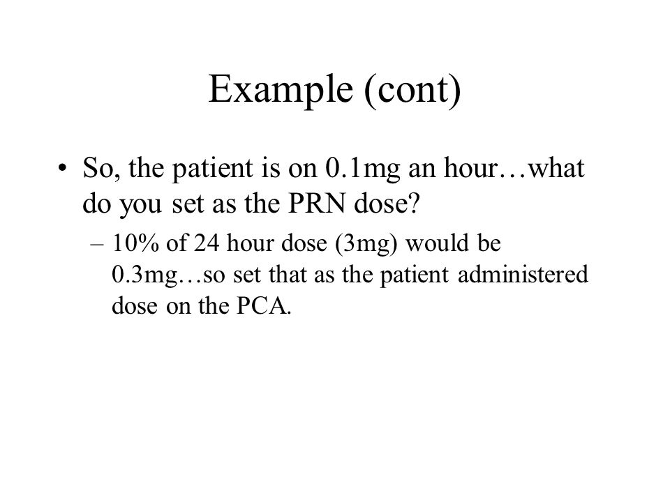 Example (cont) So, the patient is on 0.1mg an hour…what do you set as the PRN dose