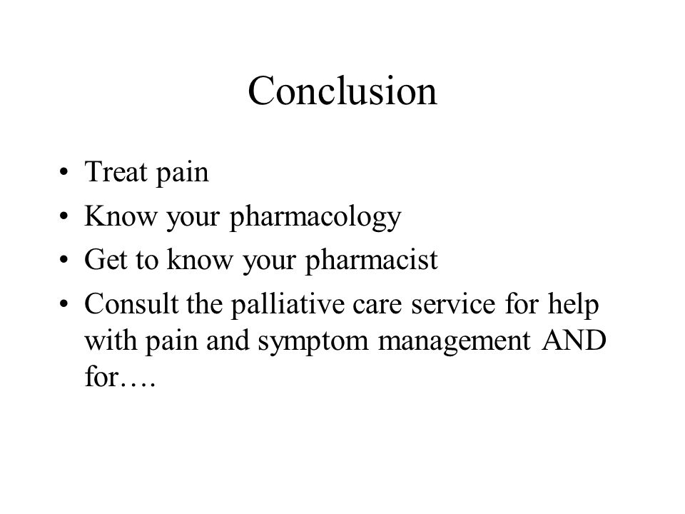 Conclusion Treat pain Know your pharmacology